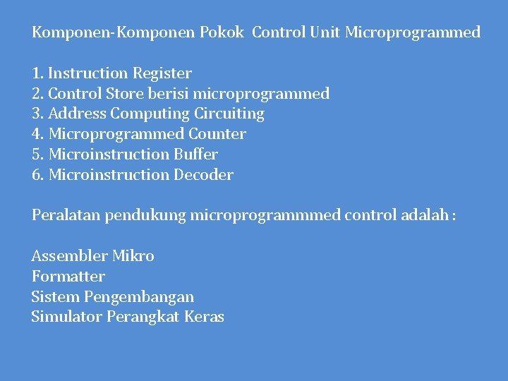 Komponen-Komponen Pokok Control Unit Microprogrammed 1. Instruction Register 2. Control Store berisi microprogrammed 3.