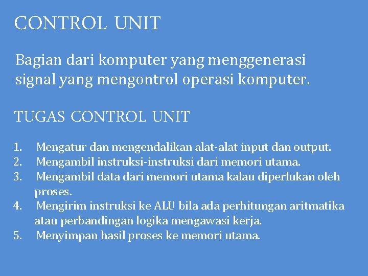 CONTROL UNIT Bagian dari komputer yang menggenerasi signal yang mengontrol operasi komputer. TUGAS CONTROL