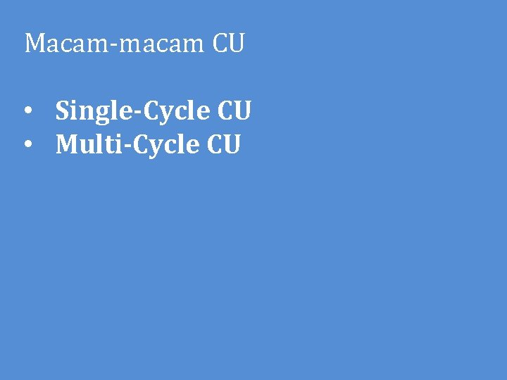 Macam-macam CU • Single-Cycle CU • Multi-Cycle CU