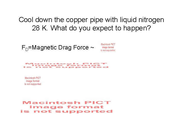 Cool down the copper pipe with liquid nitrogen 28 K. What do you expect