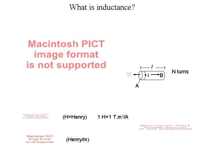 What is inductance? l i A (H=Henry) (Henry/m) 1 H=1 T. m 2/A B