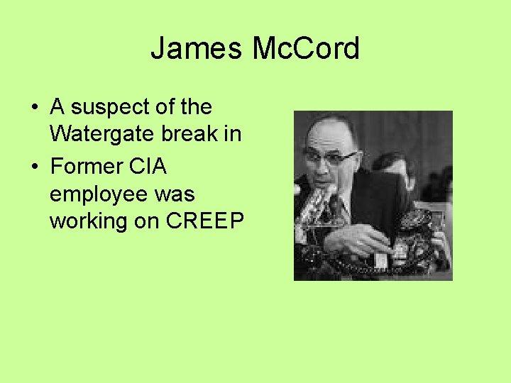 James Mc. Cord • A suspect of the Watergate break in • Former CIA