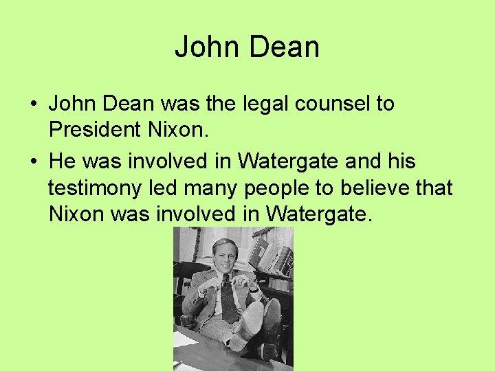 John Dean • John Dean was the legal counsel to President Nixon. • He