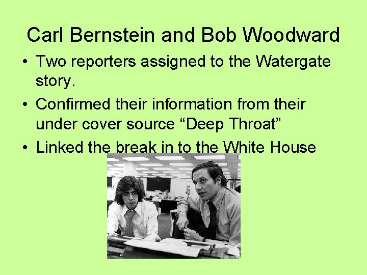 Carl Bernstein and Bob Woodward • Two reporters assigned to the Watergate story. •