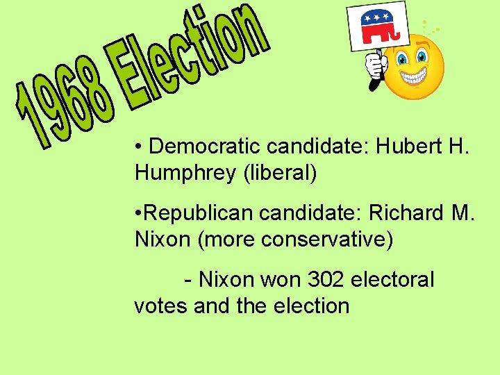 • Democratic candidate: Hubert H. Humphrey (liberal) • Republican candidate: Richard M. Nixon