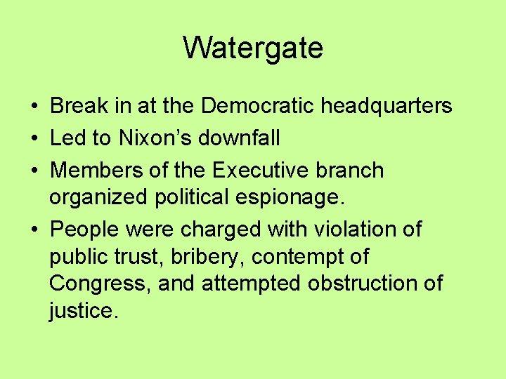 Watergate • Break in at the Democratic headquarters • Led to Nixon's downfall •