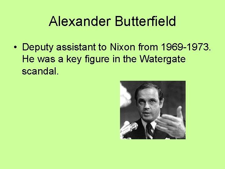 Alexander Butterfield • Deputy assistant to Nixon from 1969 -1973. He was a key