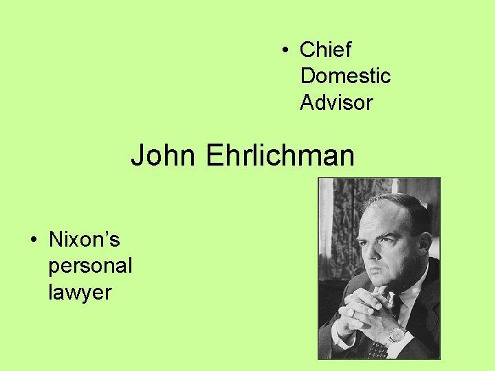 • Chief Domestic Advisor John Ehrlichman • Nixon's personal lawyer