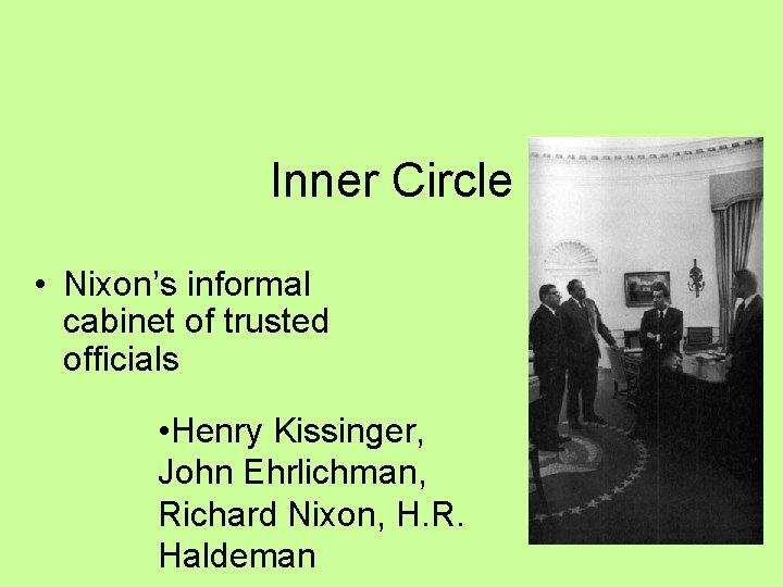 Inner Circle • Nixon's informal cabinet of trusted officials • Henry Kissinger, John Ehrlichman,
