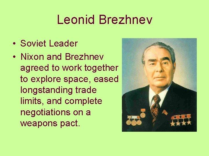 Leonid Brezhnev • Soviet Leader • Nixon and Brezhnev agreed to work together to