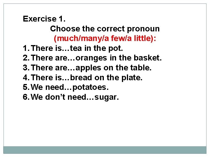 Exercise 1. Choose the correct pronoun (much/many/a few/a little): 1. There is…tea in the