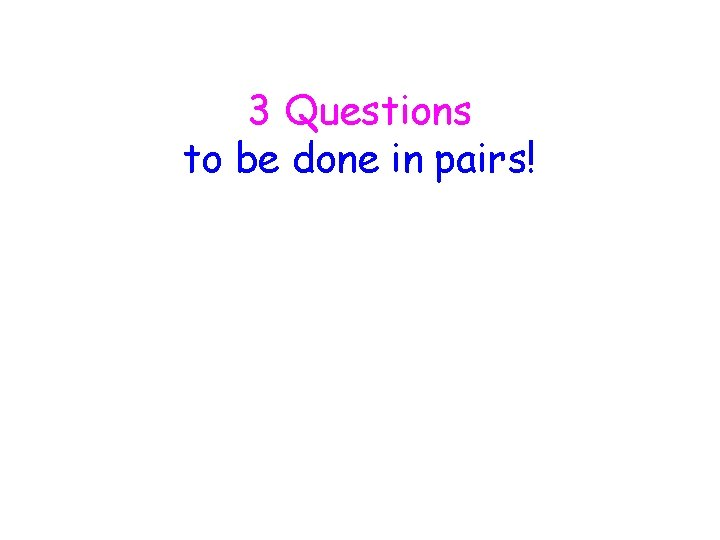 3 Questions to be done in pairs!