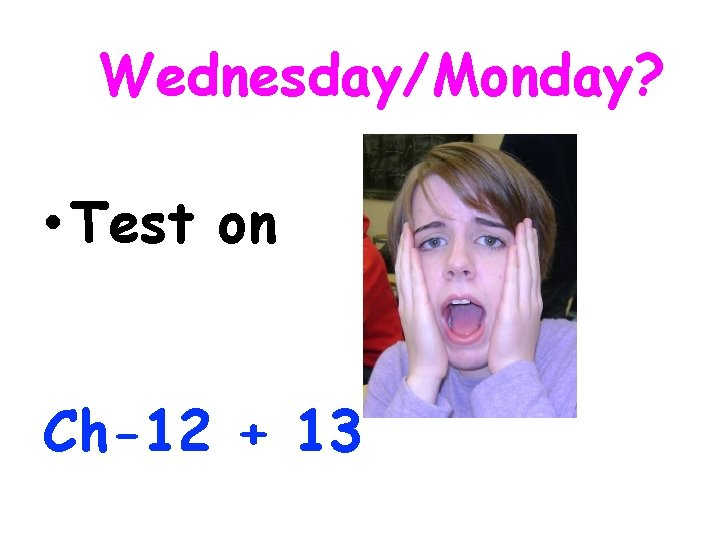 Wednesday/Monday? • Test on Ch-12 + 13