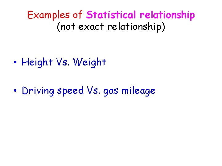 Examples of Statistical relationship (not exact relationship) • Height Vs. Weight • Driving speed