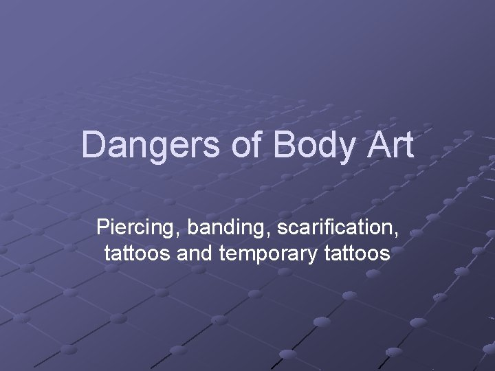Dangers of Body Art Piercing, banding, scarification, tattoos and temporary tattoos