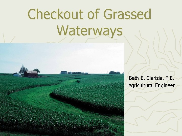 Checkout of Grassed Waterways Beth E. Clarizia, P. E. Agricultural Engineer