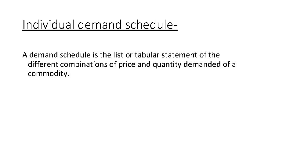 Individual demand schedule. A demand schedule is the list or tabular statement of the