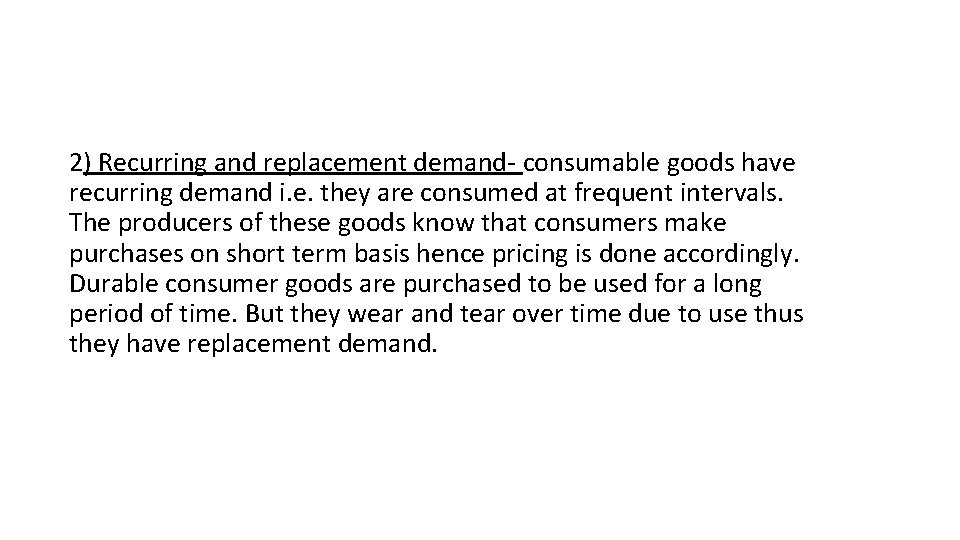 2) Recurring and replacement demand- consumable goods have recurring demand i. e. they are