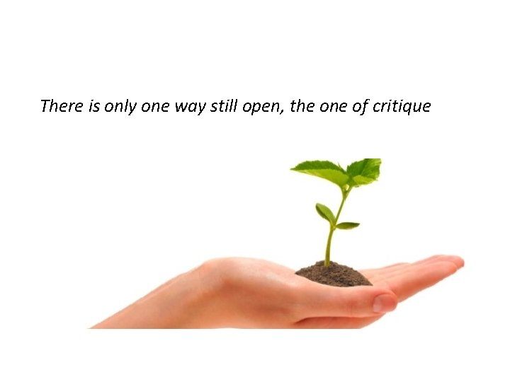 There is only one way still open, the one of critique
