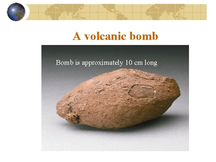 A volcanic bomb Bomb is approximately 10 cm long