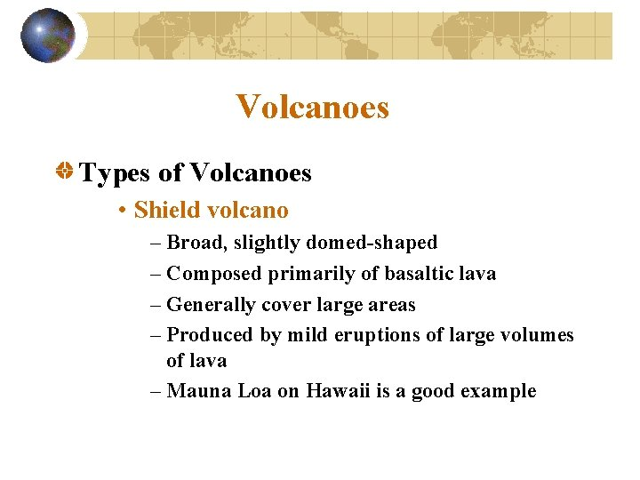 Volcanoes Types of Volcanoes • Shield volcano – Broad, slightly domed-shaped – Composed primarily