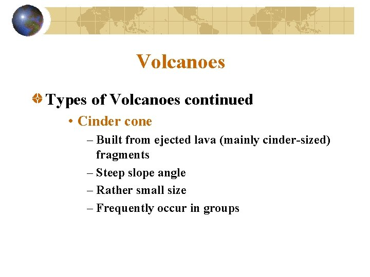 Volcanoes Types of Volcanoes continued • Cinder cone – Built from ejected lava (mainly