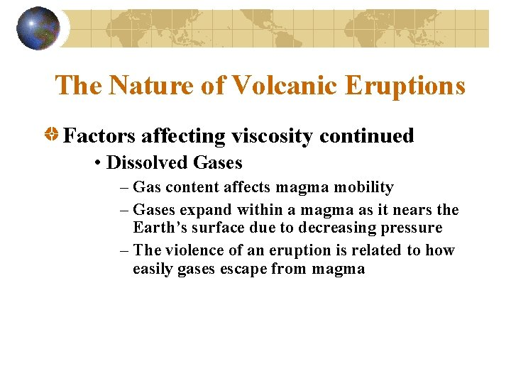 The Nature of Volcanic Eruptions Factors affecting viscosity continued • Dissolved Gases – Gas