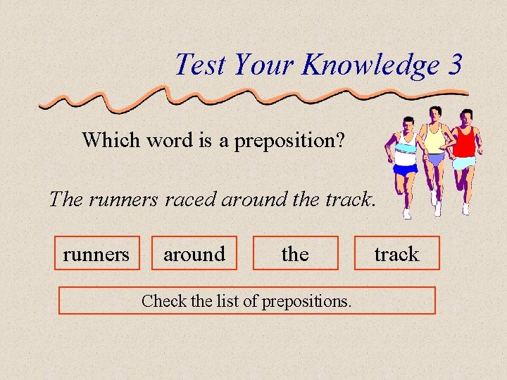 Test Your Knowledge 3 Which word is a preposition? The runners raced around the
