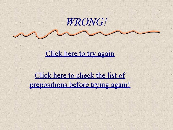 WRONG! Click here to try again Click here to check the list of prepositions