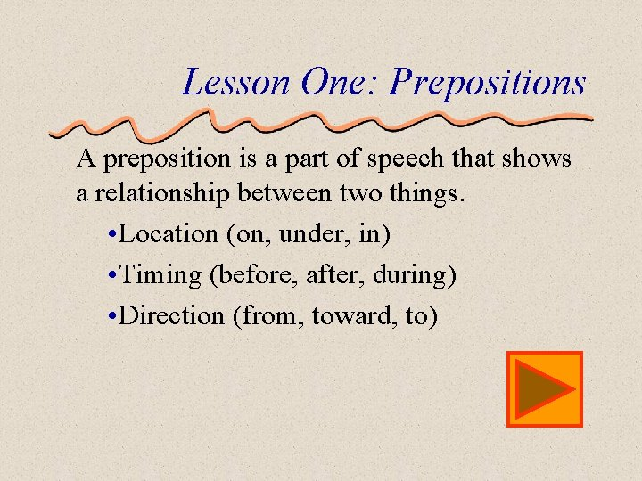 Lesson One: Prepositions A preposition is a part of speech that shows a relationship