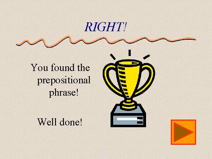 RIGHT! You found the prepositional phrase! Well done!