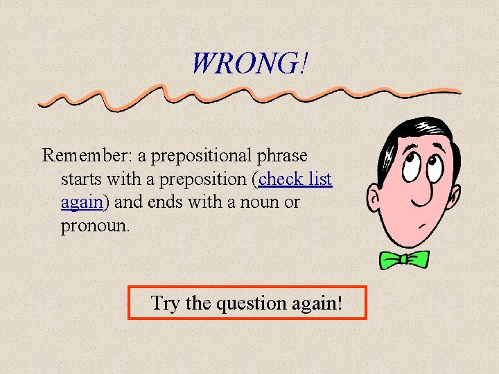 WRONG! Remember: a prepositional phrase starts with a preposition (check list again) and ends