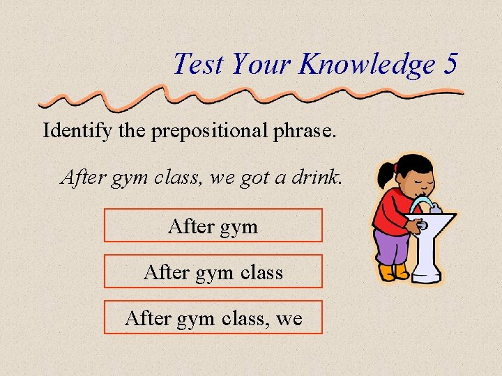 Test Your Knowledge 5 Identify the prepositional phrase. After gym class, we got a