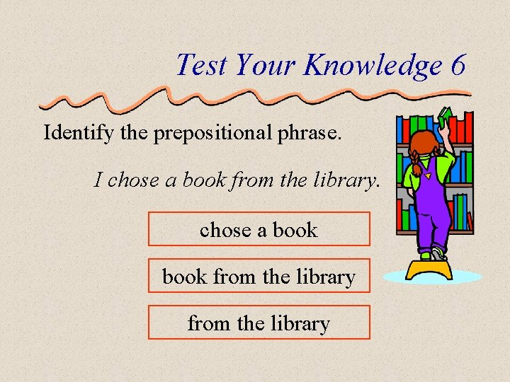 Test Your Knowledge 6 Identify the prepositional phrase. I chose a book from the