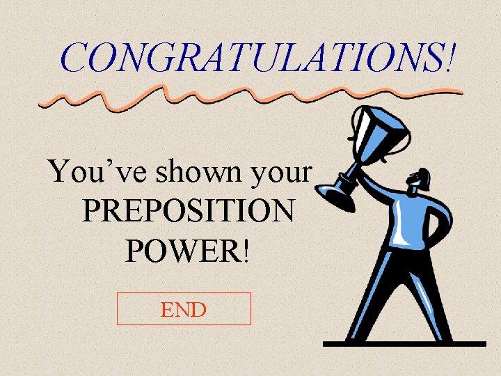 CONGRATULATIONS! You've shown your PREPOSITION POWER! END