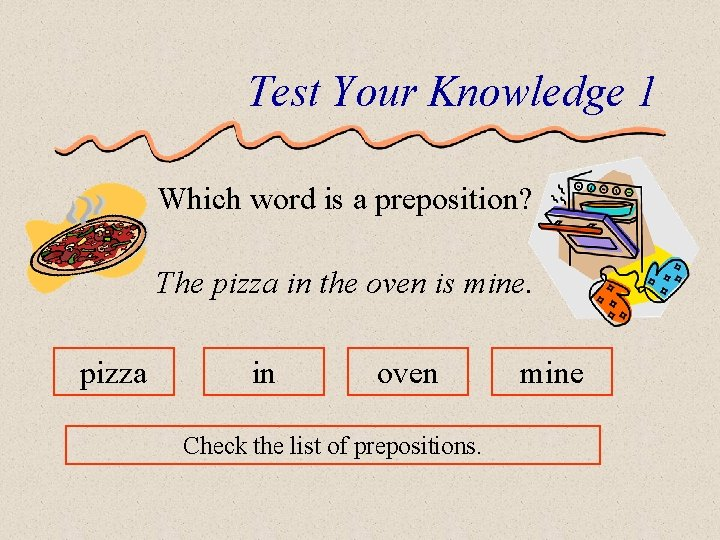 Test Your Knowledge 1 Which word is a preposition? The pizza in the oven