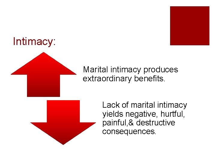Intimacy: Marital intimacy produces extraordinary benefits. Lack of marital intimacy yields negative, hurtful, painful,