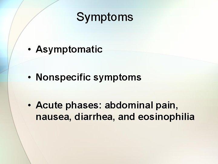Symptoms • Asymptomatic • Nonspecific symptoms • Acute phases: abdominal pain, nausea, diarrhea, and