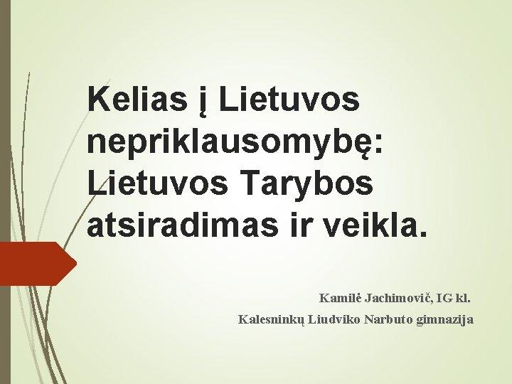 Kelias į Lietuvos nepriklausomybę: Lietuvos Tarybos atsiradimas ir veikla. Kamilė Jachimovič, IG kl. Kalesninkų