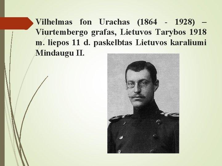Vilhelmas fon Urachas (1864 - 1928) – Viurtembergo grafas, Lietuvos Tarybos 1918 m. liepos