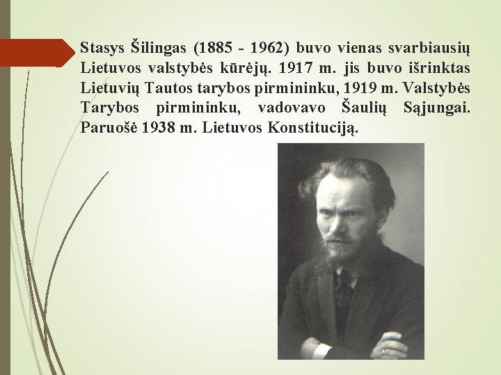 Stasys Šilingas (1885 - 1962) buvo vienas svarbiausių Lietuvos valstybės kūrėjų. 1917 m. jis