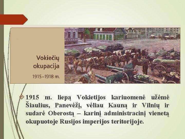 1915 m. liepą Vokietijos kariuomenė užėmė Šiaulius, Panevėžį, vėliau Kauną ir Vilnių ir