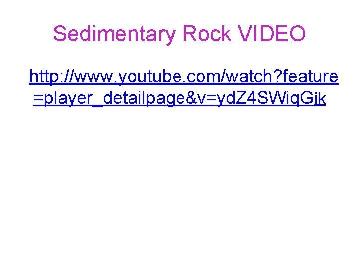 Sedimentary Rock VIDEO http: //www. youtube. com/watch? feature =player_detailpage&v=yd. Z 4 SWiq. Gik