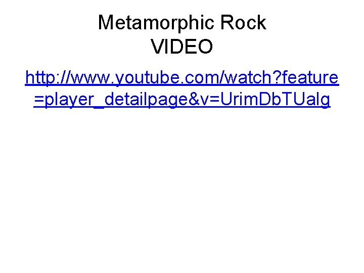 Metamorphic Rock VIDEO http: //www. youtube. com/watch? feature =player_detailpage&v=Urim. Db. TUalg