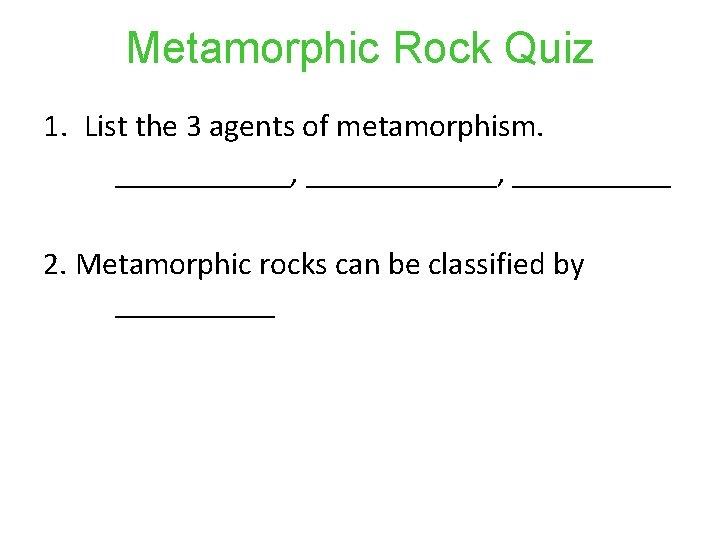 Metamorphic Rock Quiz 1. List the 3 agents of metamorphism. ___________, ______ 2. Metamorphic
