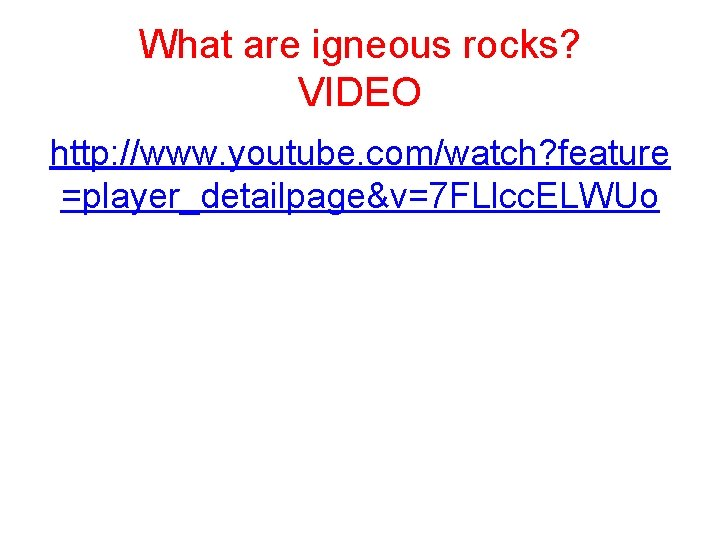 What are igneous rocks? VIDEO http: //www. youtube. com/watch? feature =player_detailpage&v=7 FLlcc. ELWUo