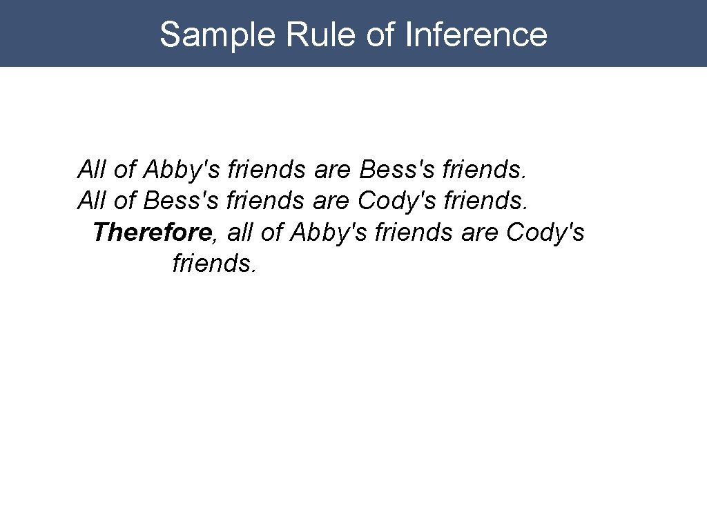 Sample Rule of Inference All of Abby's friends are Bess's friends. All of Bess's
