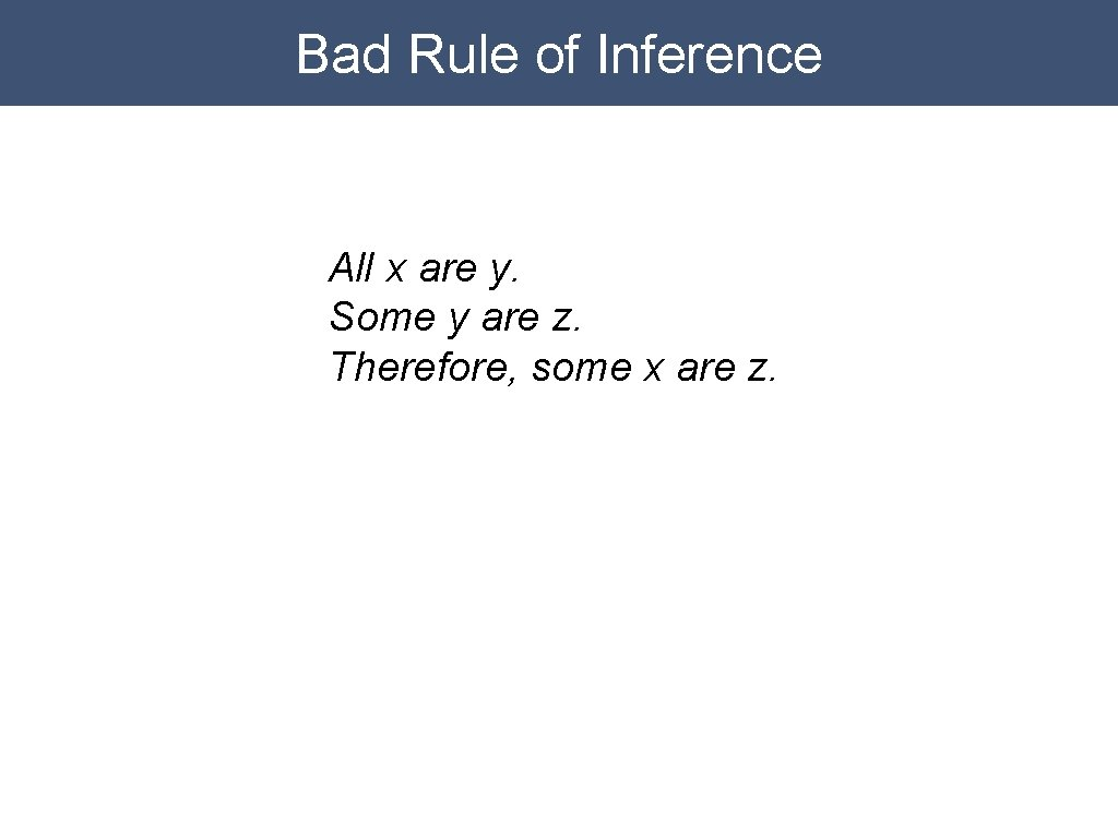 Bad Rule of Inference All x are y. Some y are z. Therefore, some