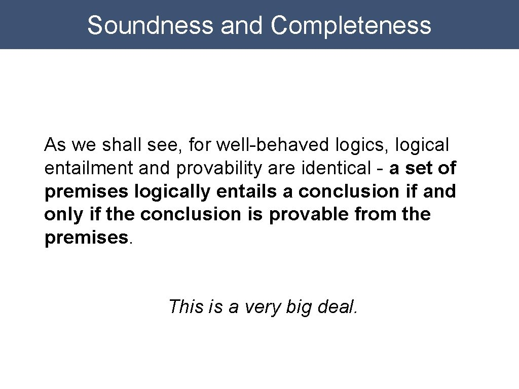 Soundness and Completeness As we shall see, for well-behaved logics, logical entailment and provability