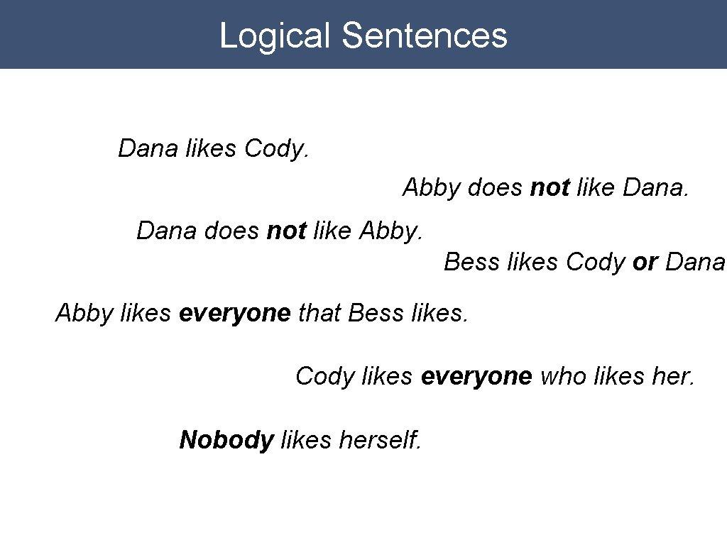 Logical Sentences Dana likes Cody. Abby does not like Dana does not like Abby.
